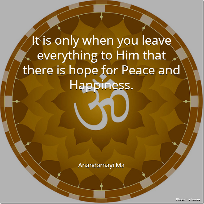 It is only when you leave everything to Him that there is hope for Peace and Happiness. [Anandamayi Ma]
