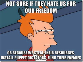 Not sure if they hate us for our freedom or because we steal their resources install puppet dictators fund their enemies