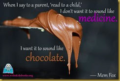 "inspirational quote ""When I say to a parent, 'read to a child,' I don't want it to sound like medicine, I want it to sound like chocolate."" – Mem Fox"