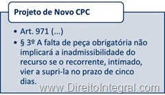 Projeto de Novo Código de Processo Civil. Art. 971,§3º - direito de o recorrente complementar o instrumento de agravo com peça obrigatória em cinco dias após a intimação.