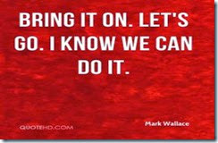 mark-wallace-quote-bring-it-on-lets-go-i-know-we-can-do-it