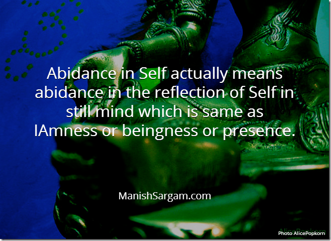 Abidance in Self actually means abidance in the reflection of Self in still mind which is same as IAmness or beingness or presence.