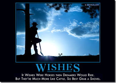 Wishes: If wishes were horses then dreamers would ride. But they're much more like cattle, so best grab a shovel.