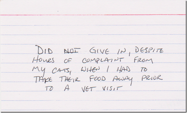 Did NOT give in, despite hours of complaint from my cats, when I had to take their food away prior to a vet visit.