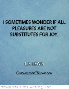 '''I sometimes wonder if all pleasures are not substitutes for joy.'' - C.S. Lewis' photo (c) 2013, QuotesEverlasting - license: http://creativecommons.org/licenses/by/2.0/
