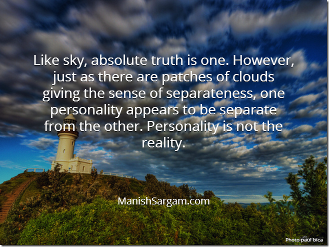Like sky, abolute truth is one. However, just as there are patches of clouds giving the sense of separatenss, one personality appears to be separate from the other. Personality is not the reality.