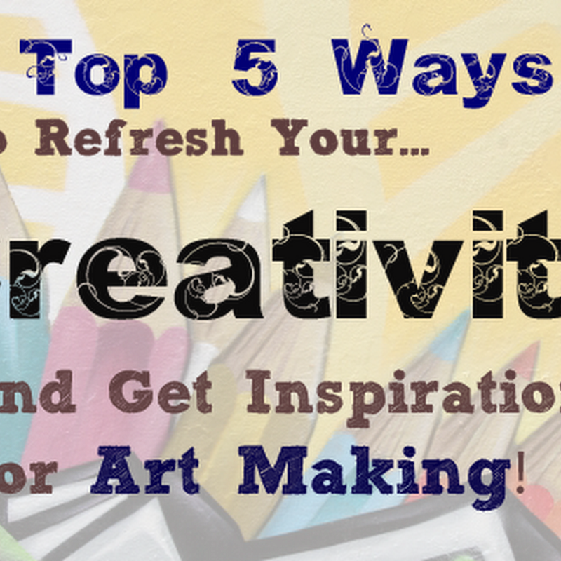 Top 5 Ways to Refresh Your Creativity and Get Inspiration for Art Making!