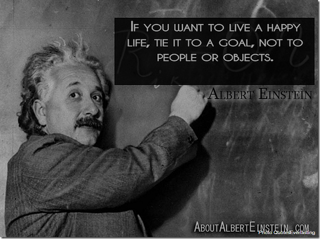 If you want to live a happy life, tie it to a goal, not to people or objects. [Albert Einstein]