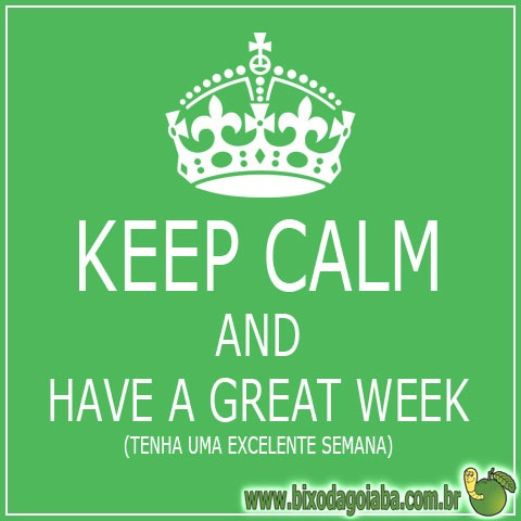 Keep Calm - Mantenha a calma e tenha uma excelente semana!