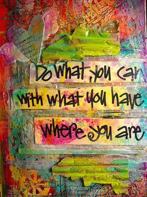 Inspirational quote - Do what you can with what you have wherever you are