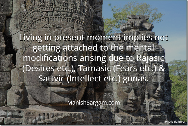 Living in present moment implies not getting attached to the mental modifications arising due to Rajasic (Desires etc.), Tamasic (Fears etc.) & Sattvic (Intellect etc.) gunas.