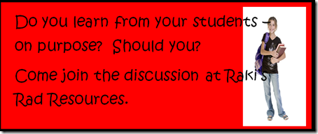 Do you learn from your students on purpose?  Should?  Come join the discussion at Raki's Rad Resources.
