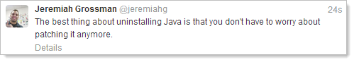 The best thing about uninstalling Java is that you don't have to worry about patching it anymore.