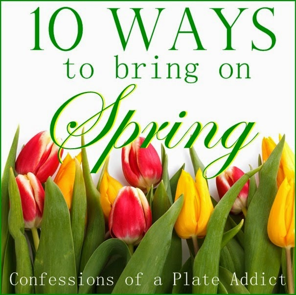 CONFESSIONS OF A PLATE ADDICT 10 Ways to Bring on SPRING