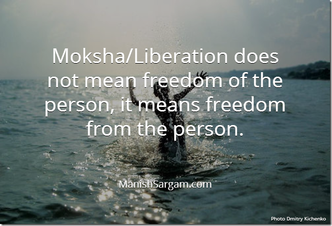 Moksha/Liberation does not mean freedom of the person, it means freedom from the person.