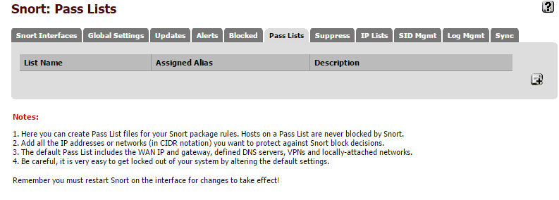 Machine generated alternative text: Snort: Pass Lists S n In Global S etfings List Name Notes: p d ate Assigned Alias Lists Supp SID Mgm t Mgm t sync I. Here you can create Pass List files for your Snort package rules. Hosts on a Pass List are never blocked by Snort. 2. Add all the IP addresses or networks (in CIDR notation) you want to protect against Snort block decisions. 3. The default Par. List includes the WAN IP and gateway, defined DNS servers, VPNs and localbeattached networks. 4. ae careful, it is very easy to get locked out of your system by altering the default settings. Remember you must restart Snort on the interface for changes to take effect