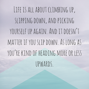 Life is all about climbing up, slipping