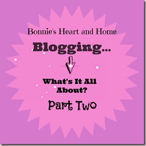Blogging...What's It All About? Part Two http://www.bonniesheartandhome.com/2014/08/bloggingwhats-it-all-about-part-2.html