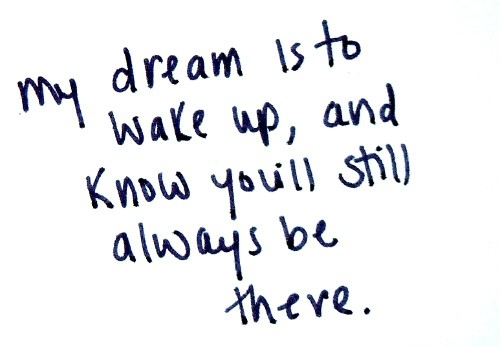 my_dream_is_to_wake_up_and_know_youll_still_always_be_there_quote