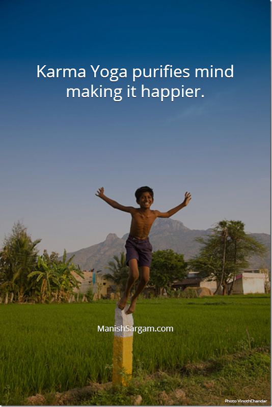 Karma Yoga purifies mind making it happier.