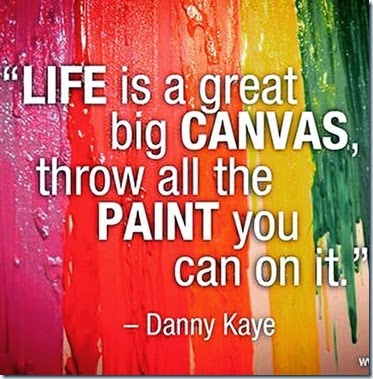 life-is-a-great-big-canvas-throw-all-the-paint-you-can-on-it