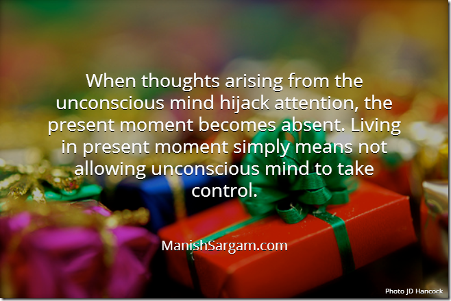 When thoughts arising from the unconscious mind hijack attention, the present moment becomes absent. Living in present moment simply means not allowing unconscious mind to take control.