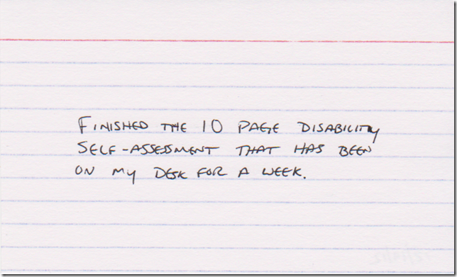 Finished the 10 page disability self-assessment that has been on my desk for a week.