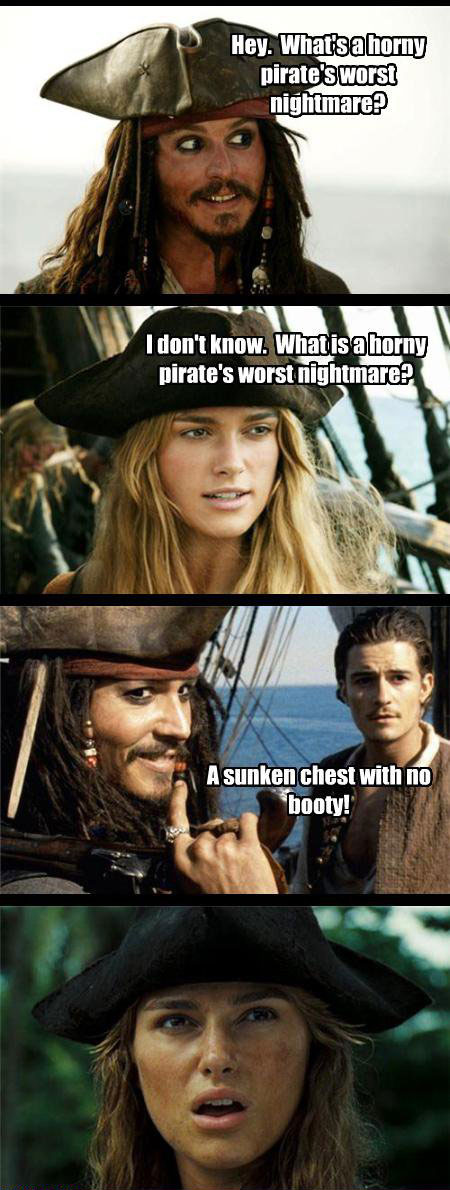 Hey. What's a horny pirate's worst nightmare? A sunken chest with no booty.