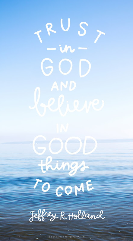 Trust in god and believe in good things to come! Jeffrey R Holland