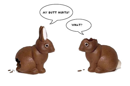 Two chocolate rabbits, one missing ears, one missing its butt. Says the one missing its butt, My butt hurts! Replies the one with no ears, What?