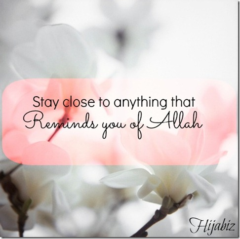 Stay Close to Anything that …Reminds you of ALLAH !