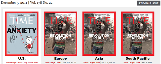 Covers of TIME magazine's 5 December 2011 edition for different world markets. The Europe, Asia, and South Pacific editions have a cover story about the new Egyptian uprising against the military dictatorship, but Americans are fed a puff piece on anxiety. This image is a direct screen capture of the TIME magazine web site (http://www.time.com/time/magazine), taken on 26 November 2011. TIME