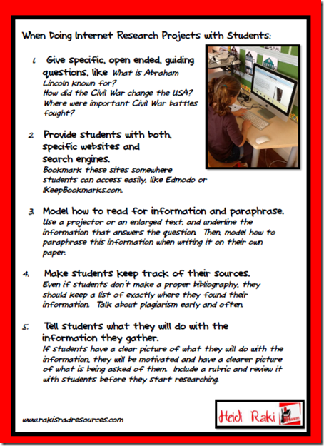 Tips for doing internet research projects with primary and intermediate aged students - give specific, open ended, guiding questions; provide students with both specific websites and search engines, model how to read ofr informaiton and paraphrase, make students keep track of their sources, tell students what they will do with the information they gather.