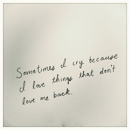 sometimes_i_cry_because_i_love_things_that_dont_love_me_back_quote