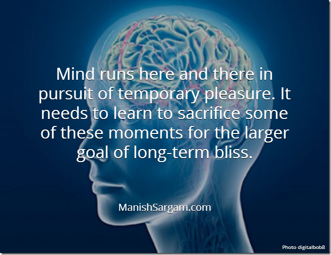 Mind runs here and there in pursuit of temporary pleasure. It needs to learn to sacrifice some of these moments for the larger goal of long-term bliss.