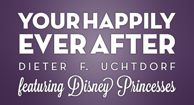 Your Happily Ever After by Dieter F. Uchtdorf video presentation featuring Disney Princesses