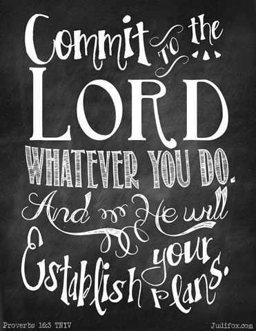 Proverbs 16-3 Commit to the Lord whatever you do and he will establish your plans