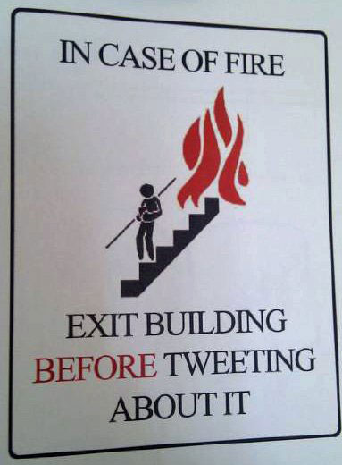 In case of fire: Exit building before tweeting about it.