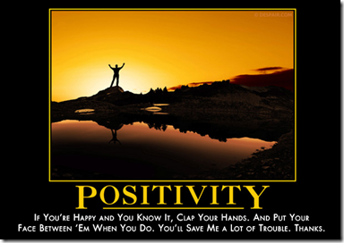 Positivity: If you're happy and you know it, clap your hands. And put your face between 'em when you do. You'll save me a lot of trouble. Thanks.