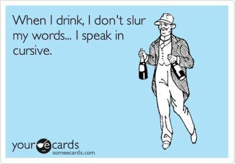 When I drink, I don't slur my words… I speak in cursive.