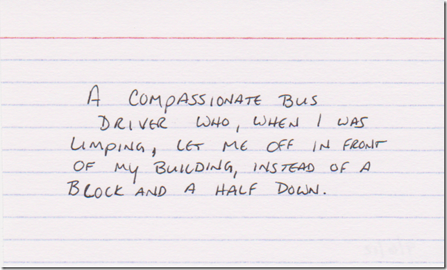 A compassionate bus driver who, when I was limping, let me off in front of my building, instead of a block and a half down.