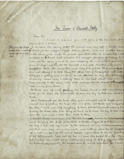 This 17-page statement is a transcription made of the original Jeriliderie letter. Ned Kelly handed the original to Edwin Living at Jerilderie. Living had promised Kelly that he would pass it on to the town printer Mr. Gill but did not do so. Living eventually made the original available to the Criminal Law Branch of the Office of the Victorian Government Solicitor whilst the Kelly Crown prosecution case was being prepared on condition that only one copy of it was made and the original returned to him.