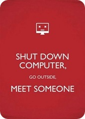 shut computer, meet someone