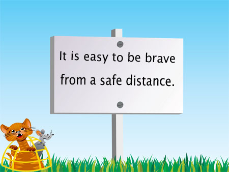 It is easy to be brave from a safe distance.