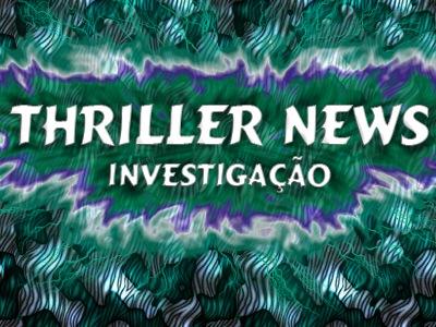 THRILLER NEWS investigação