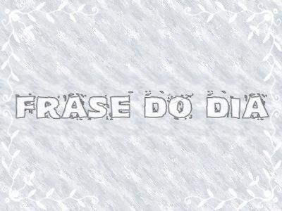 FRASE DO DIA