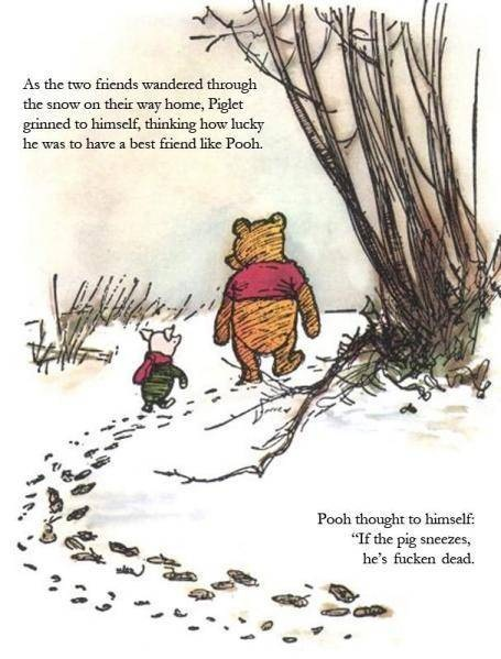 "Pooh thought to himself: ""If the pig sneezes he's fucken dead."""