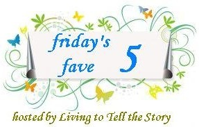 Friday's Fave Five at Living to Tell the Story