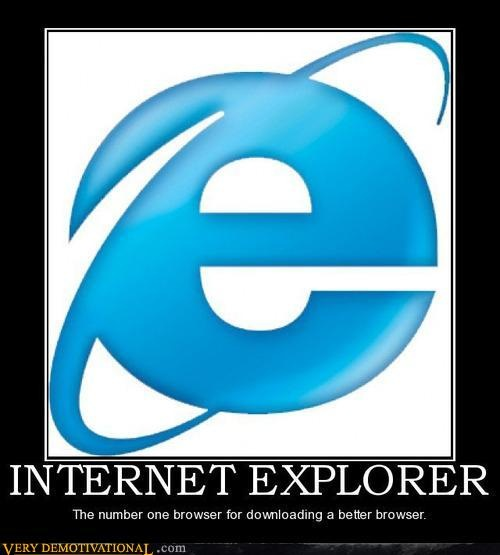 Internet Explorer: the number one browser for downloading a better browser.