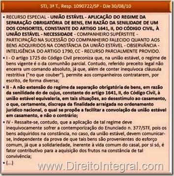 """STJ, 3ª T., Resp. 1090722/SP - DJe 30/08/10 - RECURSO ESPECIAL - UNIÃO ESTÁVEL - APLICAÇÃO DO REGIME DA SEPARAÇÃO OBRIGATÓRIA DE BENS, EM RAZÃO DA SENILIDADE DE UM DOS CONSORTES, CONSTANTE DO ARTIGO 1641, II, DO CÓDIGO CIVIL, À UNIÃO ESTÁVEL - NECESSIDADE - COMPANHEIRO SUPÉRSTITE - PARTICIPAÇÃO NA SUCESSÃO DO COMPANHEIRO FALECIDO QUANTO AOS BENS ADQUIRIDOS NA CONSTÂNCIA DA UNIÃO ESTÁVEL - OBSERVÂNCIA - INTELIGÊNCIA DO ARTIGO 1790, CC - RECURSO PARCIALMENTE PROVIDO. I - O artigo 1725 do Código Civil preconiza que, na união estável, o regime de bens vigente é o da comunhão parcial. Contudo, referido preceito legal não encerra um comando absoluto, já que, além de conter inequívoca cláusula restritiva (""""no que couber""""), permite aos companheiros contratarem, por escrito, de forma diversa; II - A não extensão do regime da separação obrigatória de bens, em razão da senilidade do de cujus, constante do artigo 1641, II, do Código Civil, à união estável equivaleria, em tais situações, ao desestímulo ao casamento, o que, certamente, discrepa da finalidade arraigada no ordenamento jurídico nacional, o qual se propõe a facilitar a convolação da união estável em casamento, e não o contrário; IV - Ressalte-se, contudo, que a aplicação de tal regime deve inequivocamente sofrer a contemporização do Enunciado n. 377/STF, pois os bens adquiridos na constância, no caso, da união estável, devem comunicar-se, independente da prova de que tais bens são provenientes do esforço comum, já que a solidariedade, inerente à vida comum do casal, por si só, é fator contributivo para a aquisição dos frutos na constância de tal convivência;"""